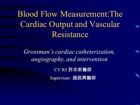 Blood Flow Measurement:The Cardiac Output and Vascular Resistance Grossman's cardiac catheterization, angiography, and intervention CV R5 許志新醫師 Supervisor: