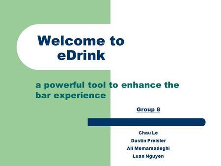 Welcome to eDrink a powerful tool to enhance the bar experience Group 8 Chau Le Dustin Preisler Ali Memarsadeghi Luan Nguyen.