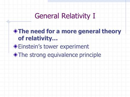 General Relativity I The need for a more general theory of relativity… Einstein's tower experiment The strong equivalence principle.