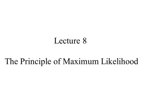 Lecture 8 The Principle of Maximum Likelihood. Syllabus Lecture 01Describing Inverse Problems Lecture 02Probability and Measurement Error, Part 1 Lecture.