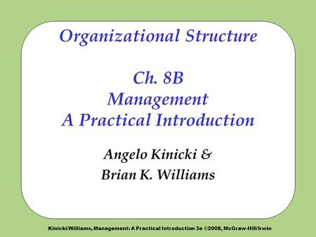 Kinicki/Williams, Management: A Practical Introduction 3e ©2008, McGraw-Hill/Irwin Organizational Structure Ch. 8B Management A Practical Introduction.