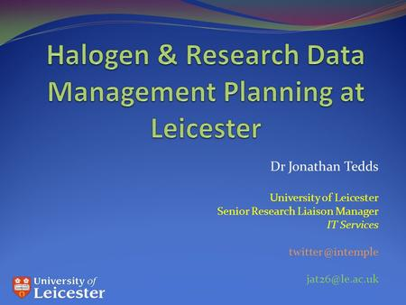 Dr Jonathan Tedds University of Leicester Senior Research Liaison Manager IT Services