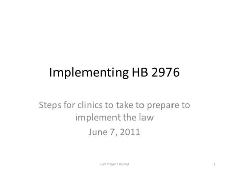 Implementing HB 2976 Steps for clinics to take to prepare to implement the law June 7, 2011 UW Project ROAM1.