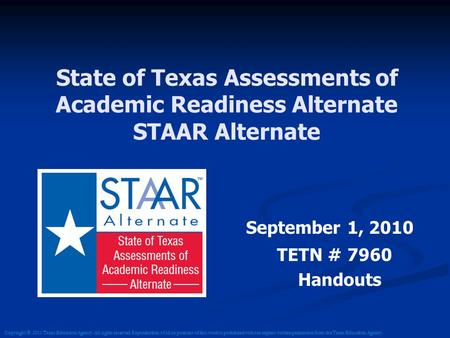 State of Texas Assessments of Academic Readiness Alternate STAAR Alternate September 1, 2010 TETN # 7960 Handouts Copyright © 2011 Texas Education Agency.