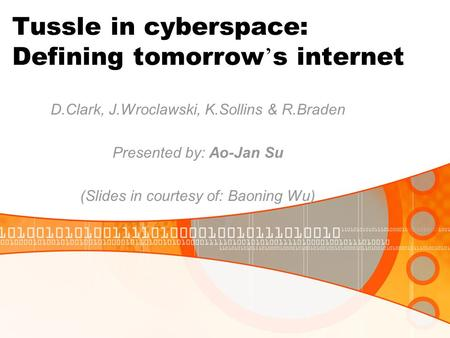 Tussle in cyberspace: Defining tomorrow ' s internet D.Clark, J.Wroclawski, K.Sollins & R.Braden Presented by: Ao-Jan Su (Slides in courtesy of: Baoning.