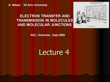 A. Nitzan, Tel Aviv University ELECTRON TRANSFER AND TRANSMISSION IN MOLECULES AND MOLECULAR JUNCTIONS AEC, Grenoble, Sept 2005 Lecture 4.
