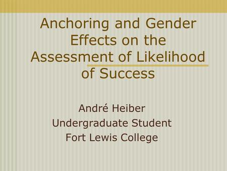 Anchoring and Gender Effects on the Assessment of Likelihood of Success André Heiber Undergraduate Student Fort Lewis College.