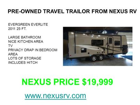 PRE-OWNED TRAVEL TRAILOR FROM NEXUS RV EVERGREEN EVERLITE 2011 25 FT. LARGE BATHROOM NICE KITCHEN AREA TV PRIVACY DRAP IN BEDROOM AREA LOTS OF STORAGE.