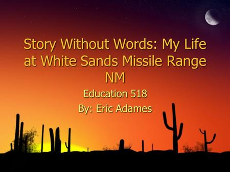 Story Without Words: My Life at White Sands Missile Range NM Education 518 By: Eric Adames Education 518 By: Eric Adames.