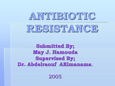 ANTIBIOTIC RESISTANCE ANTIBIOTIC RESISTANCE Submitted By; May J. Hamouda Supervised By; Dr. Abdelraouf AElmanama. 2005 Submitted By; May J. Hamouda Supervised.