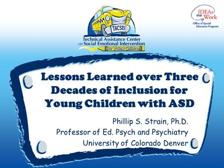 Lessons Learned over Three Decades of Inclusion for Young Children with ASD Phillip S. Strain, Ph.D. Professor of Ed. Psych and Psychiatry University of.