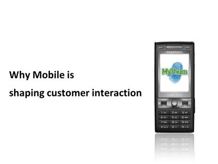 Www.mythum.com 1 Why Mobile is shaping customer interaction.