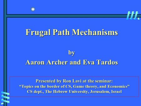 "Frugal Path Mechanisms by Aaron Archer and Eva Tardos Presented by Ron Lavi at the seminar: ""Topics on the border of CS, Game theory, and Economics"" CS."
