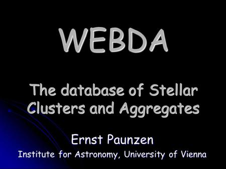 WEBDA The database of Stellar Clusters and Aggregates Ernst Paunzen Institute for Astronomy, University of Vienna.