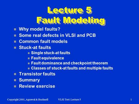 Copyright 2001, Agrawal & BushnellVLSI Test: Lecture 51 Lecture 5 Fault Modeling n Why model faults? n Some real defects in VLSI and PCB n Common fault.