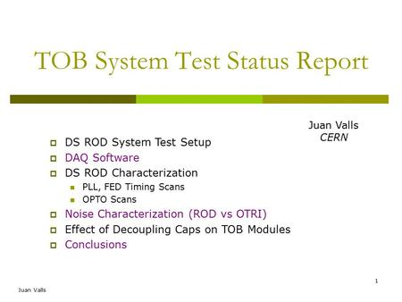 Juan Valls 1 TOB System Test Status Report  DS ROD System Test Setup  DAQ Software  DS ROD Characterization PLL, FED Timing Scans OPTO Scans  Noise.
