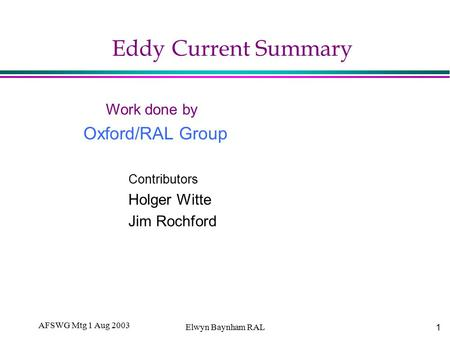 1 AFSWG Mtg 1 Aug 2003 Elwyn Baynham RAL <strong>Eddy</strong> <strong>Current</strong> Summary Work done by Oxford/RAL Group Contributors Holger Witte Jim Rochford.