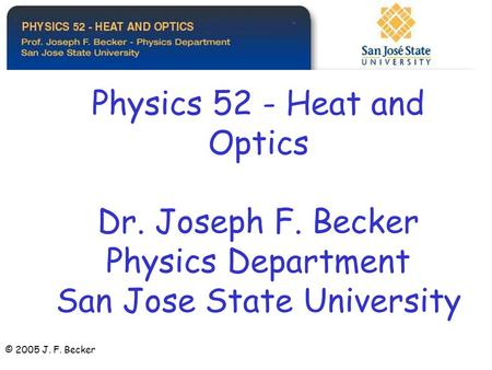 Physics 52 - Heat and Optics Dr. Joseph F. Becker Physics Department San Jose State University © 2005 J. F. Becker.