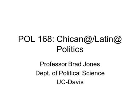 POL 168: Politics Professor Brad Jones Dept. of Political Science UC-Davis.