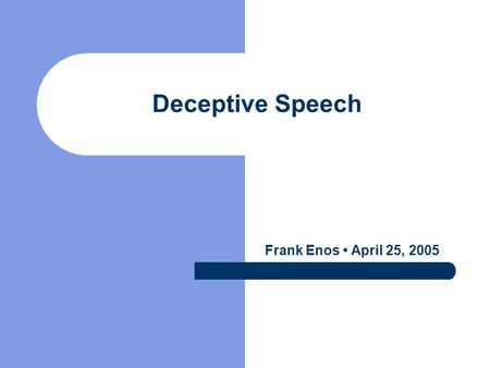 Deceptive Speech Frank Enos April 25, 2005. Defining Deception Deliberate choice to mislead a target without notification (Ekman''01) Often to gain some.