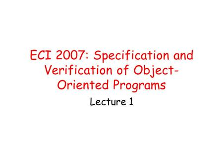 ECI 2007: Specification and Verification of Object- Oriented Programs Lecture 1.