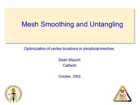 Mesh Smoothing and Untangling Optimization of vertex locations in simplicial meshes. Sean Mauch Caltech October, 2003.
