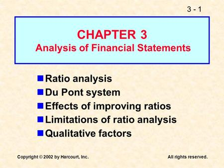 3 - 1 Copyright © 2002 by Harcourt, Inc.All rights reserved. Ratio analysis Du Pont system Effects of improving ratios Limitations of ratio analysis Qualitative.