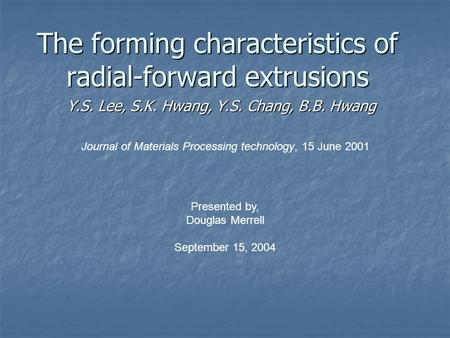 The forming characteristics of radial-forward extrusions Y.S. Lee, S.K. Hwang, Y.S. Chang, B.B. Hwang Journal of Materials Processing technology, 15 June.