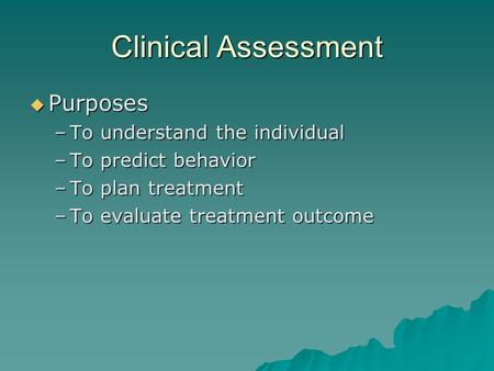 Clinical Assessment  Purposes –To understand the individual –To predict behavior –To plan treatment –To evaluate treatment outcome.