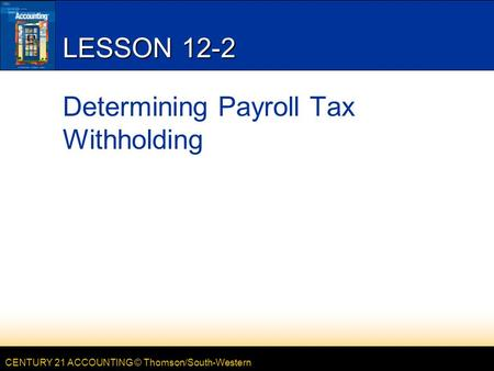 CENTURY 21 ACCOUNTING © Thomson/South-Western LESSON 12-2 Determining Payroll Tax Withholding.