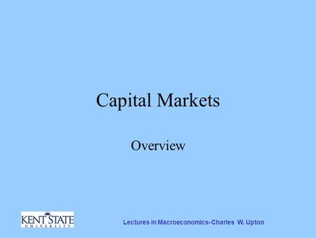 Lectures in Macroeconomics- Charles W. Upton Capital Markets Overview.