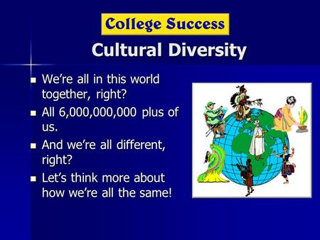 Cultural Diversity We're all in this world together, right? We're all in this world together, right? All 6,000,000,000 plus of us. All 6,000,000,000 plus.