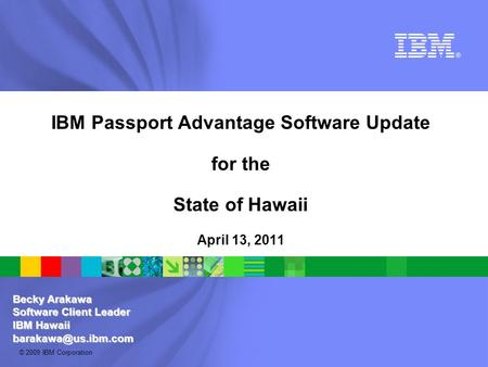 © 2009 IBM Corporation IBM Passport Advantage Software Update for the State of Hawaii April 13, 2011 Becky Arakawa Software Client Leader IBM Hawaii