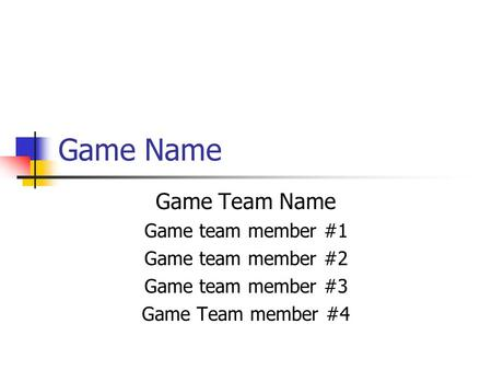 Game Name Game Team Name Game team member #1 Game team member #2