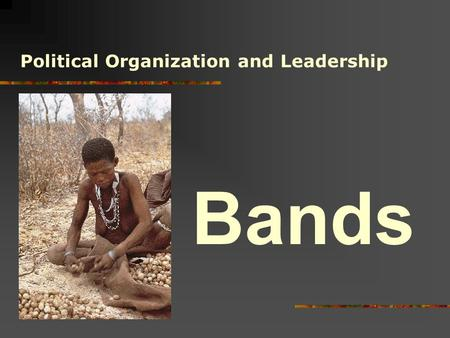 Bands Political Organization and Leadership. V.B.Modern Microcultures V.A.Modern Folk Societies IIII.States III.Chiefdoms II.Tribes I.Bands.