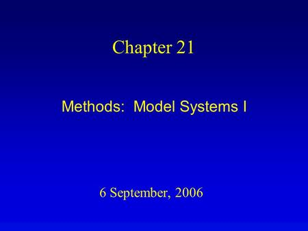 6 September, 2006 Chapter 21 Methods: Model Systems I.