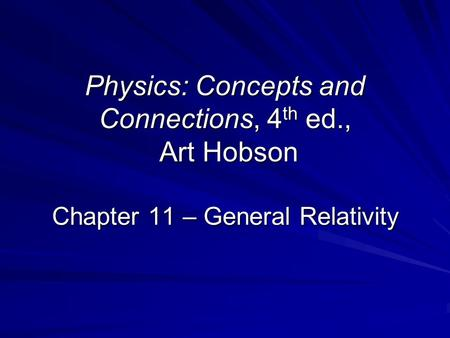 Physics: Concepts and Connections, 4 th ed., Art Hobson Chapter 11 – General Relativity.