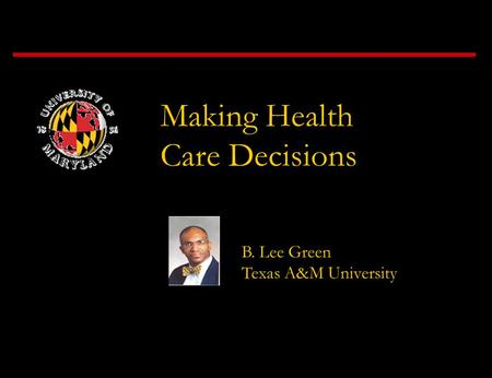 Making Health Care Decisions B. Lee Green Texas A&M University.