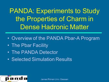 James Ritman Univ. Giessen PANDA: Experiments to Study the Properties of Charm in Dense Hadronic Matter Overview of the PANDA Pbar-A Program The Pbar Facility.
