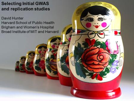 Selecting Initial GWAS and replication studies David Hunter Harvard School of Public Health Brigham and Women's Hospital Broad Institute of MIT and Harvard.