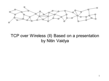 1 TCP over Wireless (II) Based on a presentation by Nitin Vaidya.