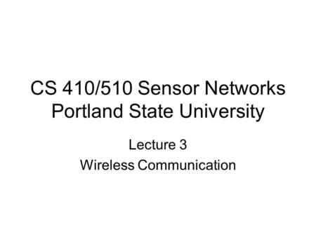 CS 410/510 Sensor Networks Portland State University Lecture 3 Wireless Communication.