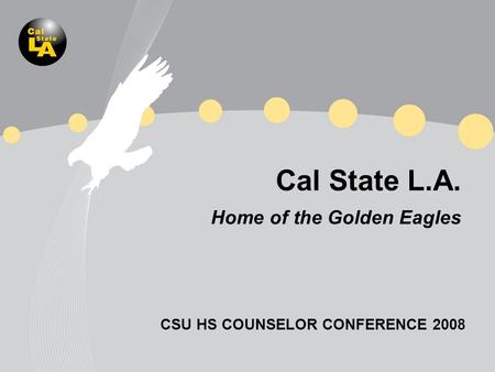 Cal State L.A. Home of the Golden Eagles CSU HS COUNSELOR CONFERENCE 2008.