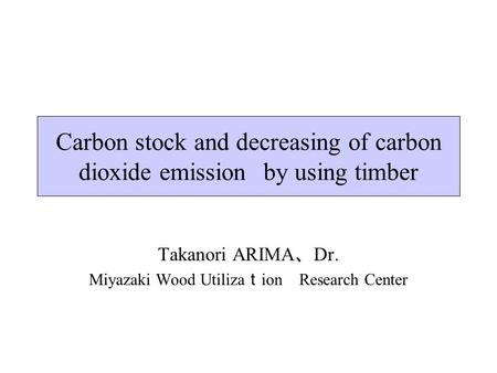 Carbon stock and decreasing of carbon dioxide emissions by using timber Takanori ARIMA 、 Dr. Miyazaki Wood Utiliza t ion Research Center.