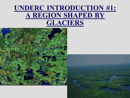 UNDERC INTRODUCTION #1: A REGION SHAPED BY GLACIERS