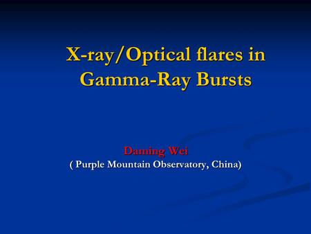 X-ray/Optical flares in Gamma-Ray Bursts Daming Wei ( Purple Mountain Observatory, China)