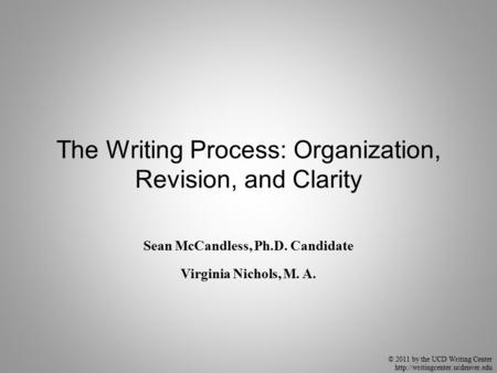 © 2011 by the UCD Writing Center  The Writing Process: Organization, Revision, and Clarity Sean McCandless, Ph.D. Candidate.