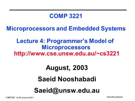 COMP3221 lec04--prog-model.1 Saeid Nooshabadi COMP 3221 Microprocessors and Embedded Systems Lecture 4: Programmer's Model of Microprocessors