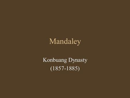 Mandaley Konbuang Dynasty (1857-1885). Mandaley period Founded by King Mindon in 1857; moved the capital city from Amarapura Name of the city came from.