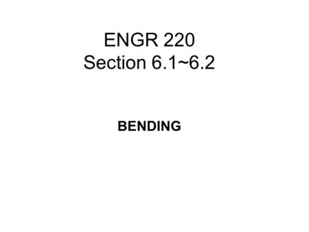 ENGR 220 Section 6.1~6.2 BENDING.